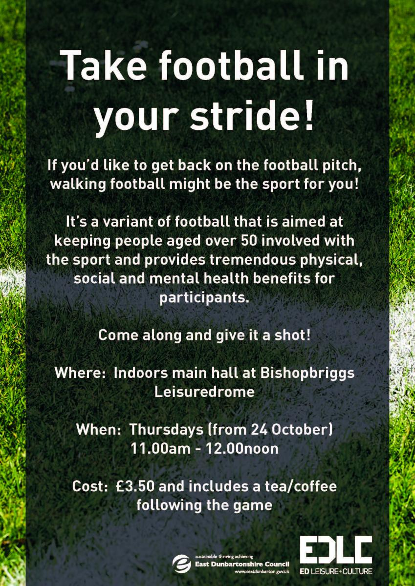 poster saying Take football in your stride! If you'd like to get back on the football pitch, walking football might be the sport for you! It's a variant of football that is aimed at keeping people aged over 50 involved with the sport and provides tremendous physical, social and mental health benefits for participants. Come along and give it a shot! Where: Indoors main hall at Bishopbriggs Leisuredrome When: Thursdays (from 24 October) 11.00am - 12.00noon Cost: £3.50 and includes a tea/coffee following the game